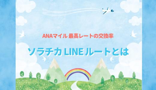 【2019年12月閉鎖へ】ANAマイル最高レートのソラチカ(LINE)ルートとは?交換4回までのポイントサイト紹介