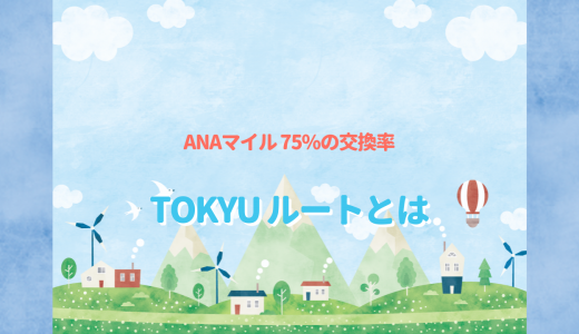 ANAマイルに75%で交換できるTOKYUルート(東急ポイント)詳しく解説!